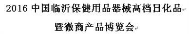 展会标题:2016中国临沂保健用品器械高档日化品暨微商产品博览会