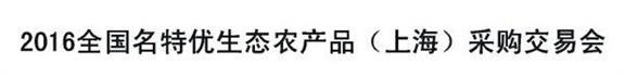 展会标题:2016全国名特优生态农产品(上海)采购交易会