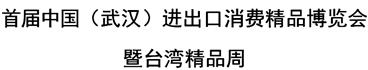 展会标题:首届中国(武汉)进出口消费精品博览会暨台湾精品周