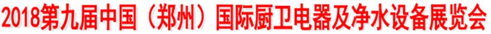 展会标题:2018第九届中国(郑州)国际厨卫电器及净水设备展览会
